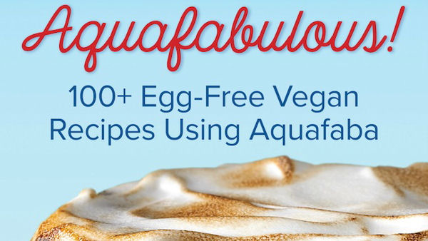 Aquafabulous!: 100+ Egg-Free Vegan Recipes Using Aquafaba